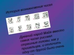 История возникновения чисел Древний народ Майя вместо самих чисел рисовал стр