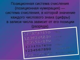 Позиционная система счисления (позиционная нумерация)— система счисления,