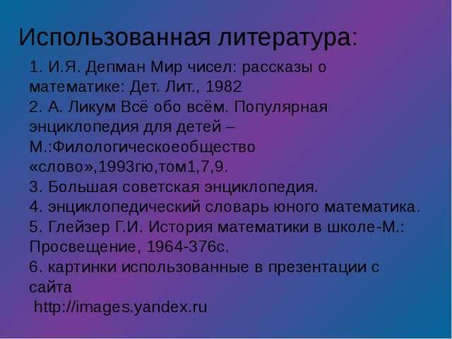1. И.Я. Депман Мир чисел: рассказы о математике: Дет. Лит., 1982 2. А. Ликум...