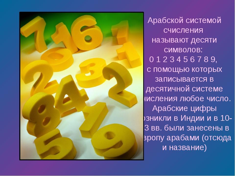 Арабской системой счисления называют десяти символов: 0 1 2 3 4 5 6 7 8 9, с...