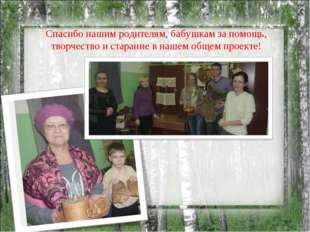 Спасибо нашим родителям, бабушкам за помощь, творчество и старание в нашем об