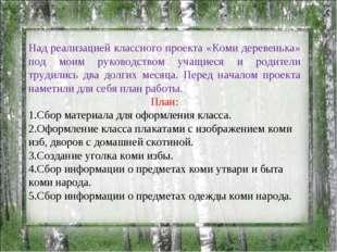 Над реализацией классного проекта «Коми деревенька» под моим руководством уча