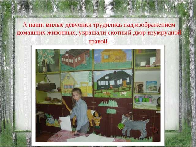 А наши милые девчонки трудились над изображением домашних животных, украшали...