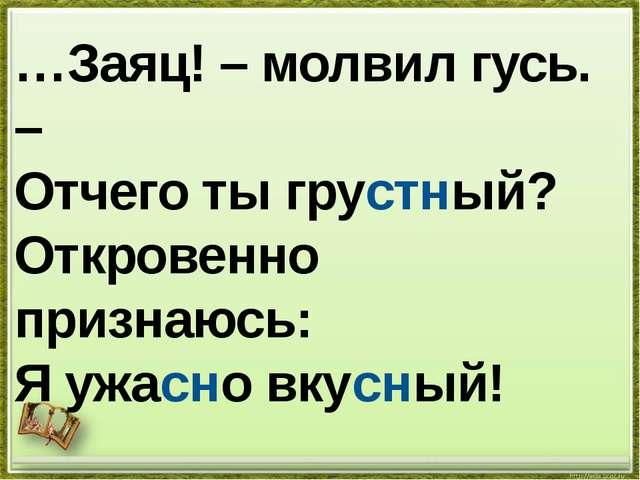 …Заяц! – молвил гусь. – Отчего ты грустный? Откровенно признаюсь: Я ужасно вк...