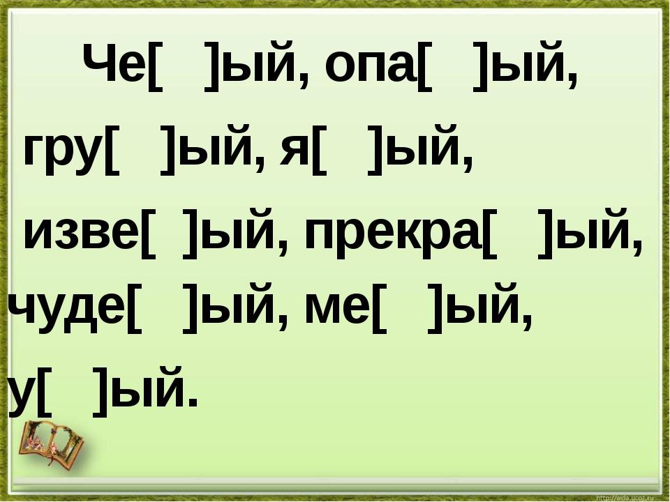 Че[ ]ый, опа[ ]ый, гру[ ]ый, я[ ]ый, изве[ ]ый, прекра[ ]ый, чуде[ ]ый, ме[...