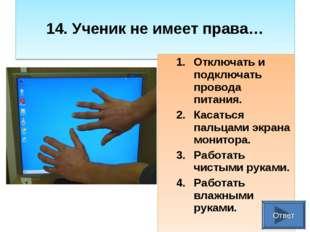 14. Ученик не имеет права… Отключать и подключать провода питания. Касаться