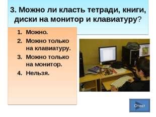 3. Можно ли класть тетради, книги, диски на монитор и клавиатуру? Можно. Мож