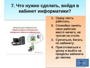 7. Что нужно сделать, войдя в кабинет информатики? Сразу сесть работать. Спо