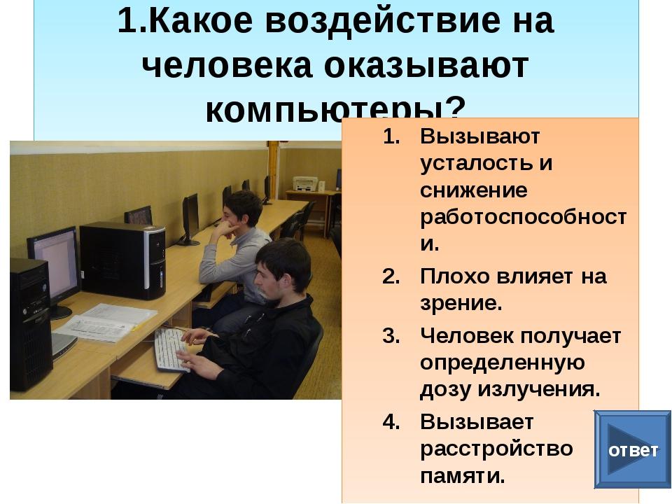 1.Какое воздействие на человека оказывают компьютеры? Вызывают усталость и с...