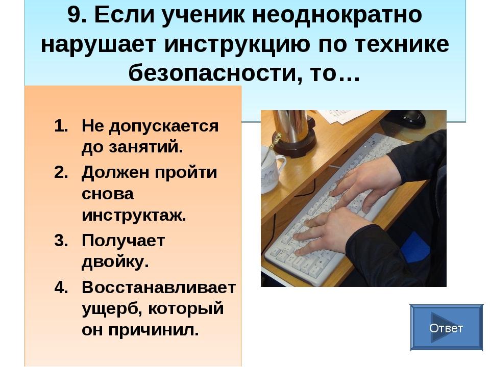 9. Если ученик неоднократно нарушает инструкцию по технике безопасности, то…...