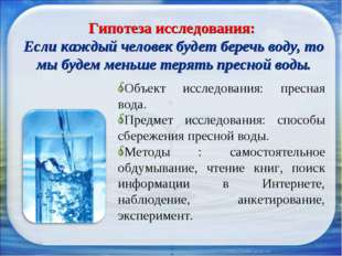 * * Гипотеза исследования: Если каждый человек будет беречь воду, то мы будем