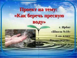 Проект на тему: «Как беречь пресную воду» г. Ирбит «Школа №18» 3 «а» класс Ру