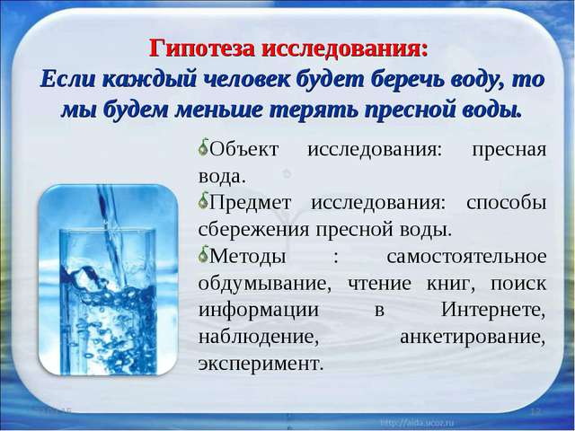 * * Гипотеза исследования: Если каждый человек будет беречь воду, то мы будем...