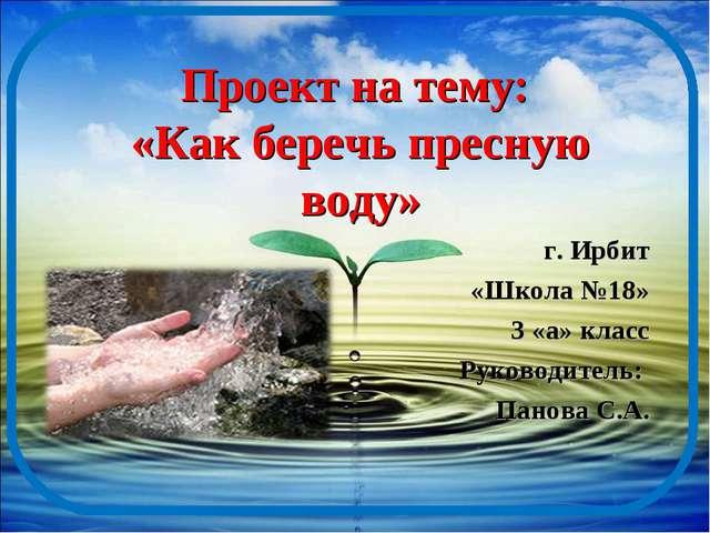 Проект на тему: «Как беречь пресную воду» г. Ирбит «Школа №18» 3 «а» класс Ру...
