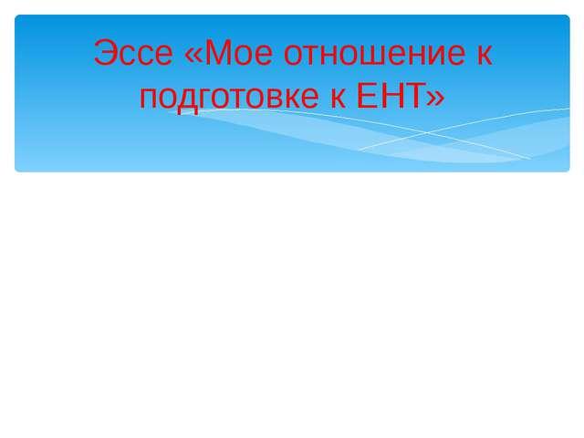 Эссе «Мое отношение к подготовке к ЕНТ»