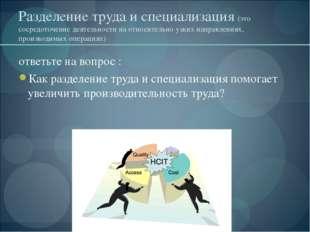 Разделение труда и специализация (это сосредоточение деятельности на относите