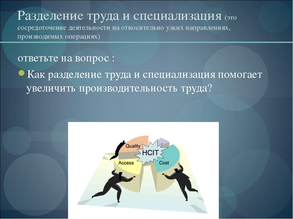 Разделение труда и специализация (это сосредоточение деятельности на относите...