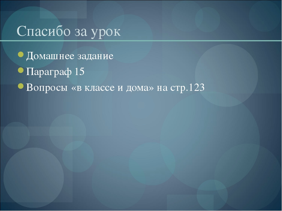 Спасибо за урок Домашнее задание Параграф 15 Вопросы «в классе и дома» на стр...