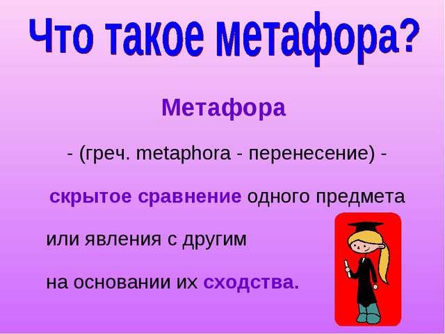 Метафора - (греч. metaphora - перенесение) - скрытое сравнение одного предмет...