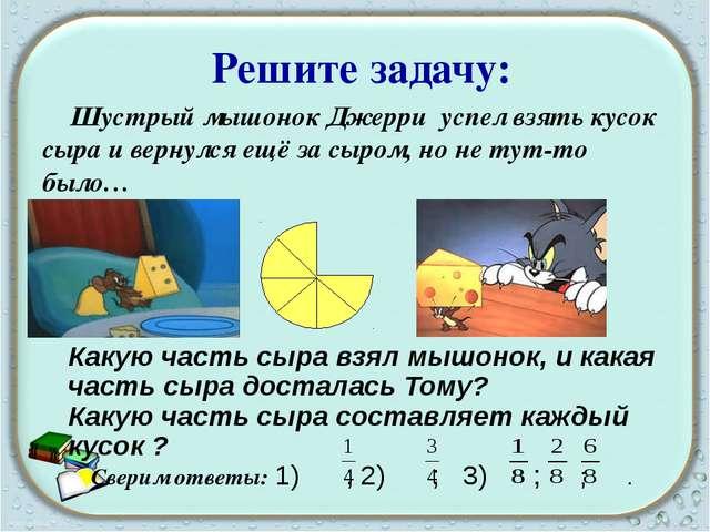 Решите задачу: Шустрый мышонок Джерри успел взять кусок сыра и вернулся ещё...