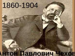 1860-1904 Антон Павлович Чехов