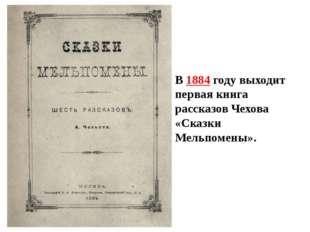В 1884 году выходит первая книга рассказов Чехова «Сказки Мельпомены».
