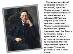 Признание российской критики (в отличие от читателей) пришло к Чехову не сраз