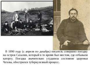 В 1890 году (с апреля по декабрь) писатель совершил поездку на остров Сахалин