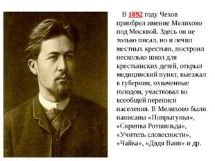 В 1892 году Чехов приобрел имение Мелихово под Москвой. Здесь он не только пи