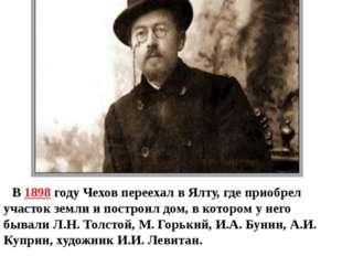 В 1898 году Чехов переехал в Ялту, где приобрел участок земли и построил дом,