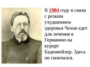 В 1904 году в связи с резким ухудшением здоровья Чехов едет для лечения в Гер