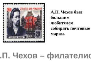 А.П. Чехов – филателист. А.П. Чехов был большим любителем собирать почтовые м