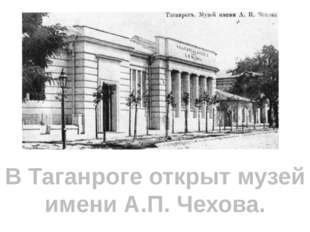 В Таганроге открыт музей имени А.П. Чехова.