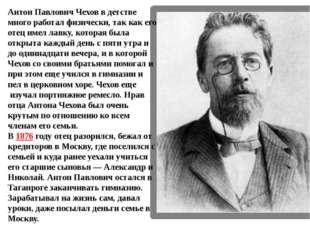 Антон Павлович Чехов в детстве много работал физически, так как его отец имел
