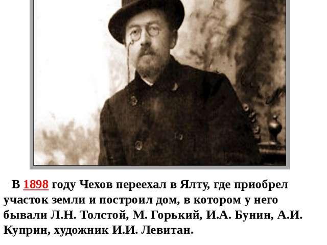 В 1898 году Чехов переехал в Ялту, где приобрел участок земли и построил дом,...