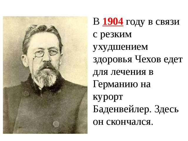 В 1904 году в связи с резким ухудшением здоровья Чехов едет для лечения в Гер...