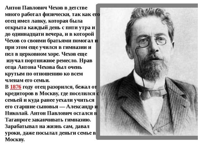 Антон Павлович Чехов в детстве много работал физически, так как его отец имел...