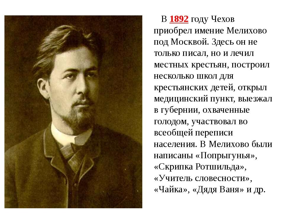 В 1892 году Чехов приобрел имение Мелихово под Москвой. Здесь он не только пи...