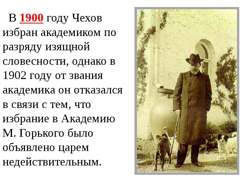 В 1900 году Чехов избран академиком по разряду изящной словесности, однако в...