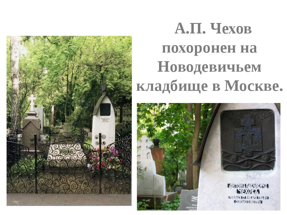 А.П. Чехов похоронен на Новодевичьем кладбище в Москве.