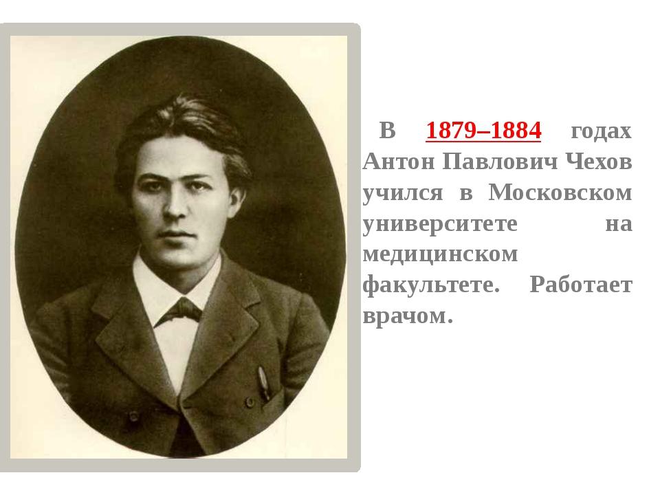 В 1879–1884 годах Антон Павлович Чехов учился в Московском университете на ме...