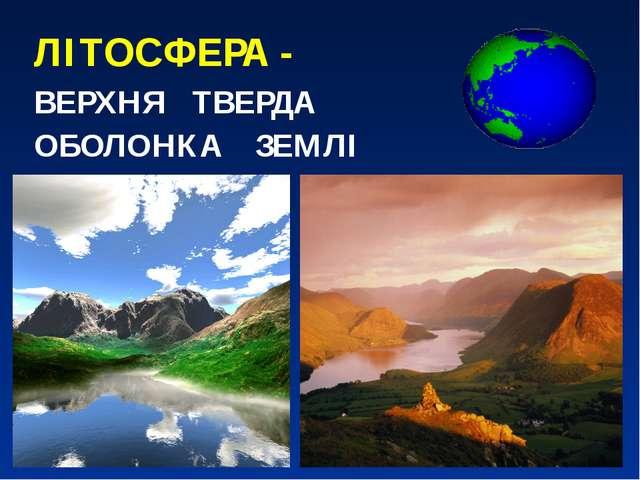 ЛІТОСФЕРА - ВЕРХНЯ ТВЕРДА ОБОЛОНКА ЗЕМЛІ