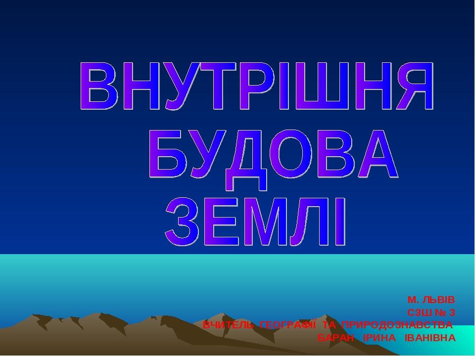 М. ЛЬВІВ СЗШ № 3 ВЧИТЕЛЬ ГЕОГРАФІЇ ТА ПРИРОДОЗНАВСТВА БАРАН ІРИНА ІВАНІВНА