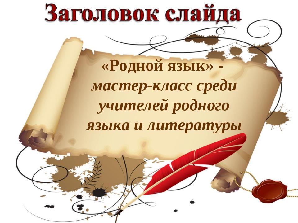 «Родной язык» - мастер-класс среди учителей родного языка и литературы