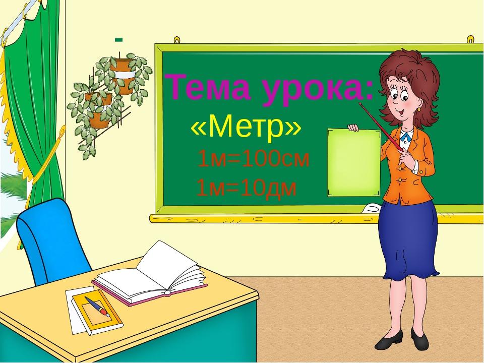 Тема урока: «Метр» 1м=100см 1м=10дм