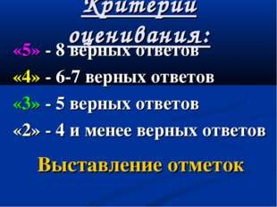 Критерии оценивания: «5» - 8 верных ответов «4» - 6-7 верных ответов «3» - 5