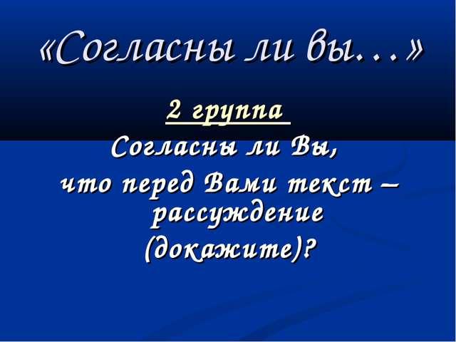 «Согласны ли вы…» 2 группа Согласны ли Вы, что перед Вами текст – рассуждение...