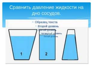 Сравнить давление жидкости на дно сосудов.