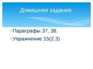Параграфы 37, 38. Упражнение 15(2,3) Домашнее задание.