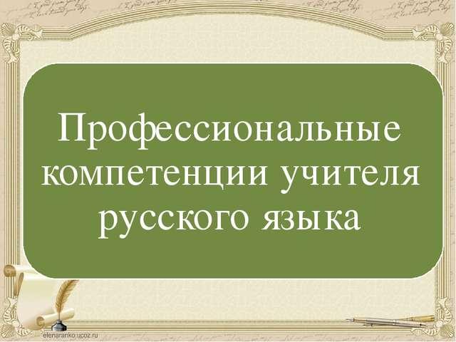 Предметная компетентность учителя русского языка Профессиональные компетенции...